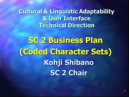 1 Cultural & Linguistic Adaptability & User Interface Technical Direction SC 2 Business Plan (Coded Character Sets) Kohji Shibano SC 2 Chair.