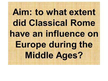Aim: to what extent did Classical Rome have an influence on Europe during the Middle Ages?