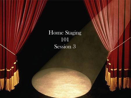 Home Staging 101 Session 3. Review Session one and Session two.