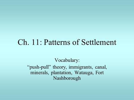 "Ch. 11: Patterns of Settlement Vocabulary: ""push-pull"" theory, immigrants, canal, minerals, plantation, Watauga, Fort Nashborough."