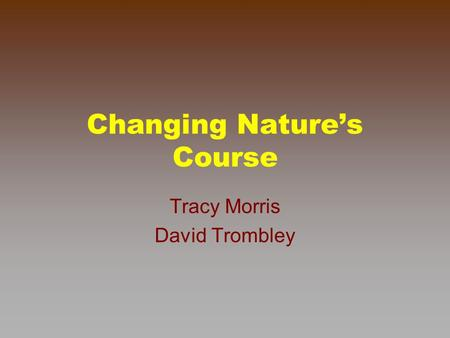 Changing Nature's Course Tracy Morris David Trombley.