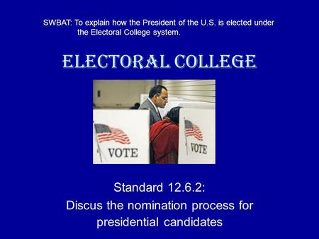 Electoral College Standard 12.6.2: Discus the nomination process for presidential candidates SWBAT: To explain how the President of the U.S. is elected.