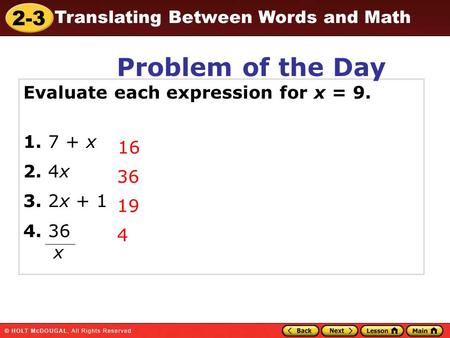 2-3 Translating Between Words and Math 16 36 19 4 x Evaluate each expression for x = 9. 1. 7 + x 2. 4x 3. 2x + 1 4. 36 Problem of the Day.