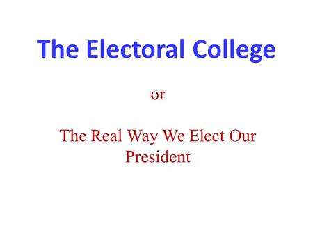 The Electoral College or The Real Way We Elect Our President.