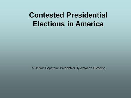 Contested Presidential Elections in America A Senior Capstone Presented By Amanda Blessing.
