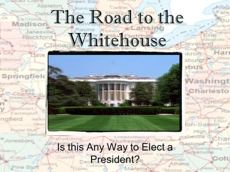 The Road to the Whitehouse Is this Any Way to Elect a President?