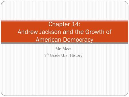 Mr. Meza 8 th Grade U.S. History Chapter 14: Andrew Jackson and the Growth of American Democracy.
