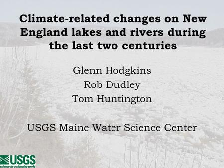 Climate-related changes on New England lakes and rivers during the last two centuries Glenn Hodgkins Rob Dudley Tom Huntington USGS Maine Water Science.