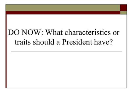 DO NOW: What characteristics or traits should a President have?