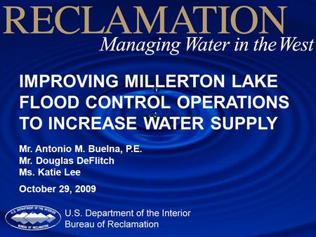 IMPROVING MILLERTON LAKE FLOOD CONTROL OPERATIONS TO INCREASE WATER SUPPLY Mr. Antonio M. Buelna, P.E. Mr. Douglas DeFlitch Ms. Katie Lee October 29, 2009.