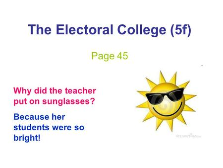 The Electoral College (5f) Page 45 Why did the teacher put on sunglasses? Because her students were so bright!