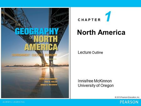C H A P T E R © 2013 Pearson Education, Inc. Innisfree McKinnon University of Oregon Lecture Outline 1 North America.