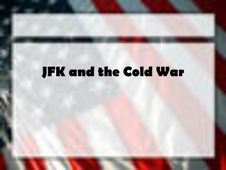 JFK and the Cold War 1960 Election Democratic nominee –John Fitzgerald Kennedy = Senator from Mass. Republican nominee –Richard Nixon = Vice President.