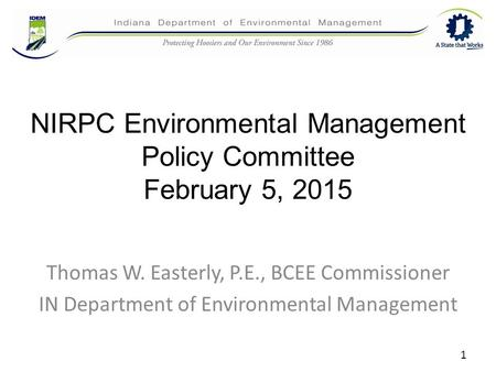 NIRPC Environmental Management Policy Committee February 5, 2015 Thomas W. Easterly, P.E., BCEE Commissioner IN Department of Environmental Management.