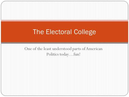 One of the least understood parts of American Politics today…fun! The Electoral College.