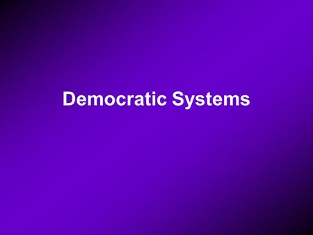 Democratic Systems. There are three Presidential Parliamentary Presidential- parliamentary.