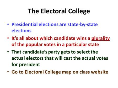 The Electoral College Presidential elections are state-by-state elections It's all about which candidate wins a plurality of the popular votes in a particular.