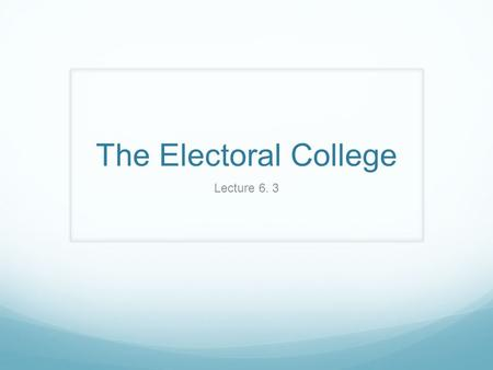 The Electoral College Lecture 6. 3.  Rationale of Constitutional Convention 1. Poor communication in new nation -common ppl lack essential info 2. Desire.