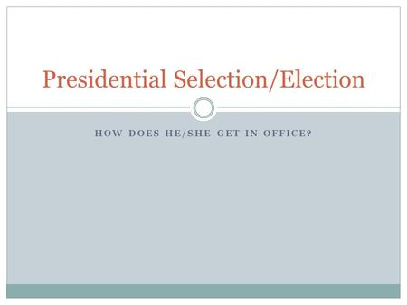 HOW DOES HE/SHE GET IN OFFICE? Presidential Selection/Election.