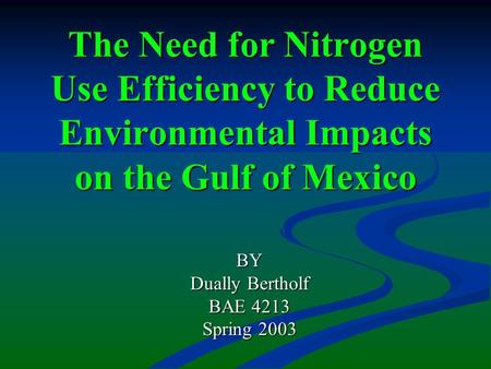 The Need for Nitrogen Use Efficiency to Reduce Environmental Impacts on the Gulf of Mexico BY Dually Bertholf BAE 4213 Spring 2003.