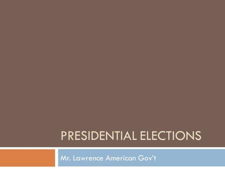 PRESIDENTIAL ELECTIONS Mr. Lawrence American Gov't.