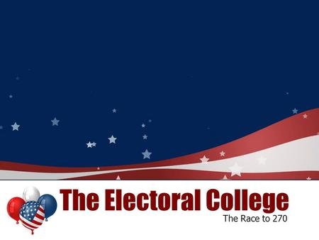 The Electoral College The Race to 270.