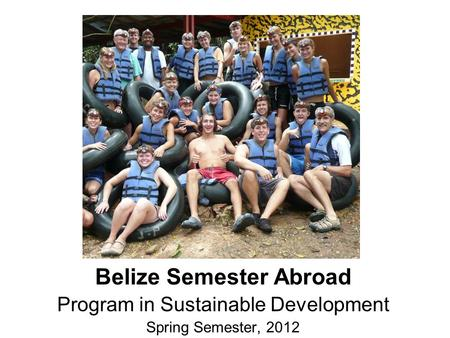 Belize Semester Abroad Program in Sustainable Development Spring Semester, 2012.