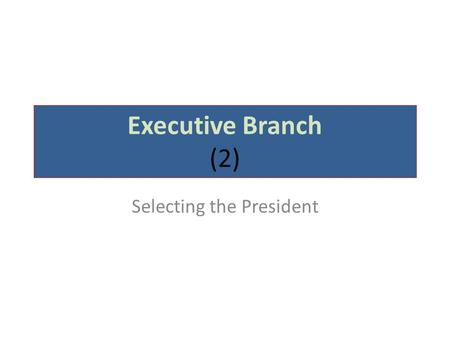 Executive Branch (2) Selecting the President. How our President is elected NOT by popular vote By the Electoral College.