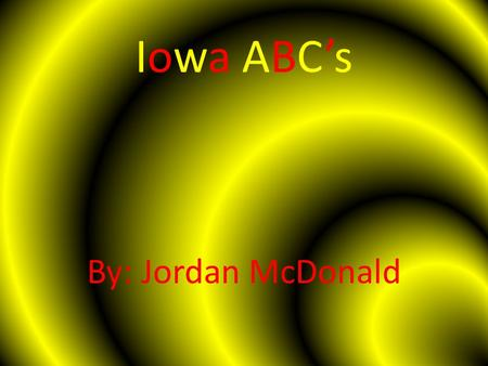 Iowa ABC's By: Jordan McDonald. A is for ………. AGRICULTURE Iowa harvests 13.7 million acres of corn for grain a year according to the 2011 census. Iowa.