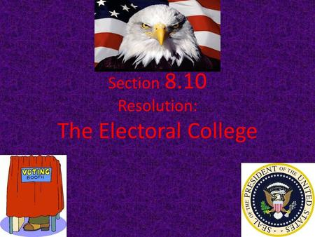 Section 8.10 Resolution: The Electoral College Without creating a structure for how to elect the president, there would be a greater chance for _________________.