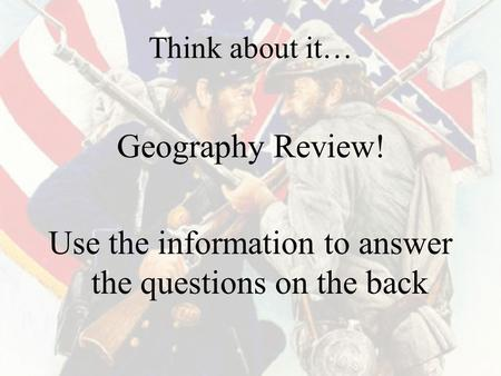 Think about it… Geography Review! Use the information to answer the questions on the back.