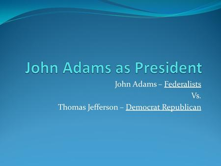 John Adams – Federalists Vs. Thomas Jefferson – Democrat Republican.