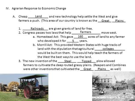 IV.Agrarian Response to Economic Change A.Cheap ____________ and new technology help settle the West and give farmers a push. (This area of our country.