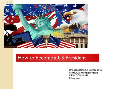 How to become a US President How to become a US President Власова Наталия Викторовна учитель английского языка ГБОУ СОШ №885 Г. Москвы.