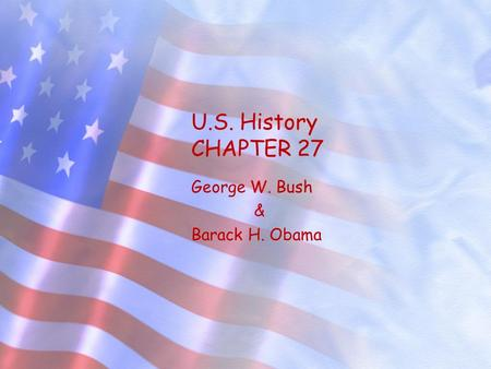 U.S. History CHAPTER 27 George W. Bush & Barack H. Obama.