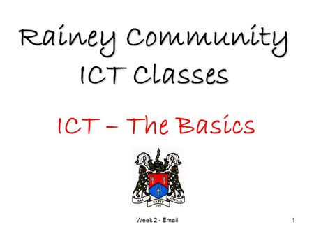Week 2 - Email1 Rainey Community ICT Classes ICT – The Basics.
