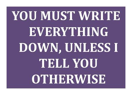 YOU MUST WRITE EVERYTHING DOWN, UNLESS I TELL YOU OTHERWISE.