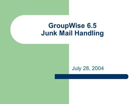 GroupWise 6.5 Junk Mail Handling July 28, 2004. Configuring Junk Mail Handling Junk Mail Handling enables you to have actions taken automatically on any.