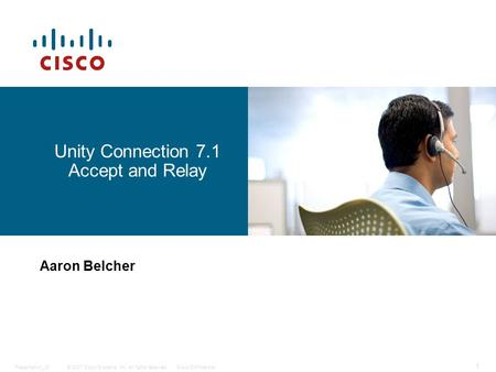 © 2007 Cisco Systems, Inc. All rights reserved.Cisco ConfidentialPresentation_ID 1 Unity Connection 7.1 Accept and Relay Aaron Belcher.