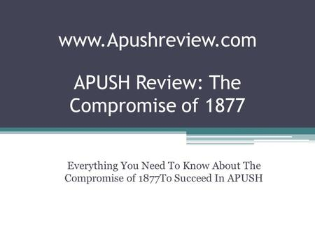 APUSH Review: The Compromise of 1877 Everything You Need To Know About The Compromise of 1877To Succeed In APUSH www.Apushreview.com.
