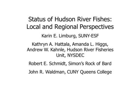 Status of Hudson River Fishes: Local and Regional Perspectives Karin E. Limburg, SUNY-ESF Kathryn A. Hattala, Amanda L. Higgs, Andrew W. Kahnle, Hudson.
