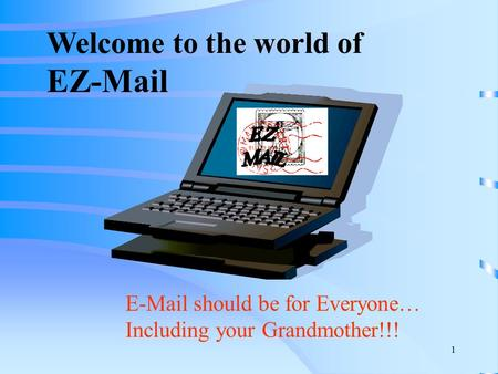 1 Welcome to the world of EZ-Mail E-Mail should be for Everyone… Including your Grandmother!!!