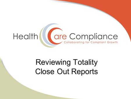 Reviewing Totality Close Out Reports. Why Reviewing Close Out Reports is CRITICAL! Information uploaded by supplier is utilized for State Reporting purposes.