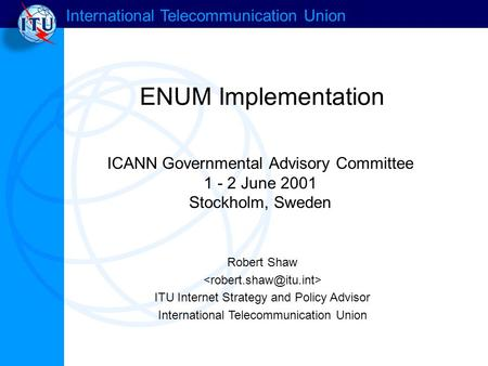 International Telecommunication Union ENUM Implementation Robert Shaw ITU Internet Strategy and Policy Advisor International Telecommunication Union ICANN.