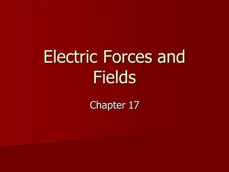 Electric Forces and Fields Chapter 17. Section 17-1 Objectives Understand the basic properties of electric charge Understand the basic properties of electric.