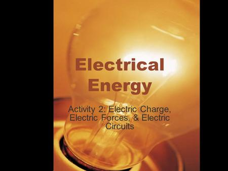Electrical Energy Activity 2: Electric Charge, Electric Forces, & Electric Circuits.