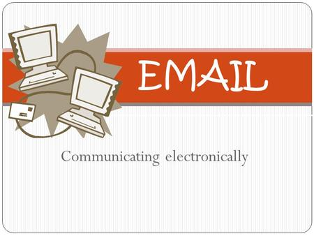 Communicating electronically EMAIL Email Requirements Computer ISP: Internet Service Provider Email Address.