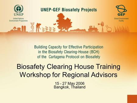 Biosafety Clearing House Training Workshop for Regional Advisors 15 - 27 May 2006 Bangkok, Thailand.