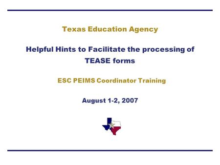 Texas Education Agency Helpful Hints to Facilitate the processing of TEASE forms ESC PEIMS Coordinator Training August 1-2, 2007.
