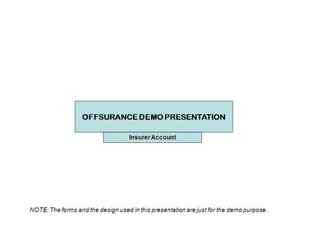 OFFSURANCE DEMO PRESENTATION NOTE: The forms and the design used in this presentation are just for the demo purpose. Insurer Account.